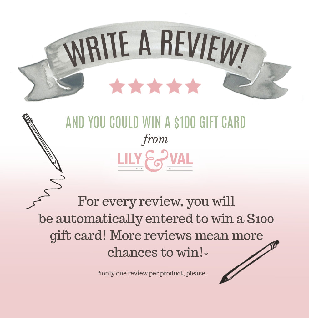 Write A Review and Be Automatically Entered to Win a $100 Gift Card to Lily & Val