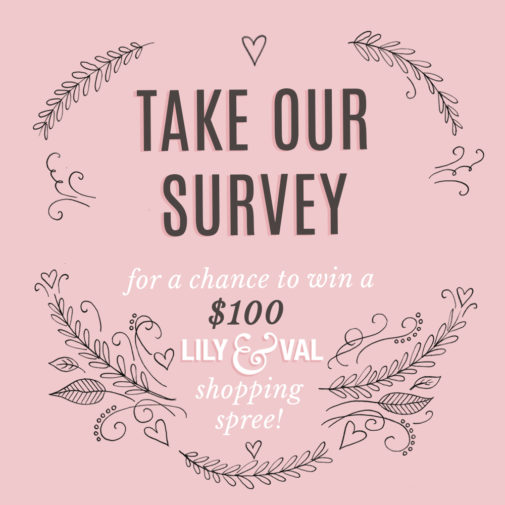 Take our Survey for a chance to win a $100 Lily & Val Shopping Spree
