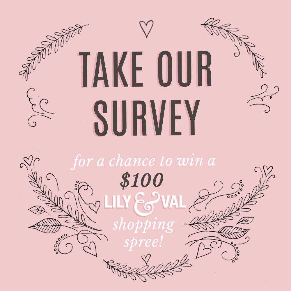 Take our survey for a chance to win $100 to Lily & Val